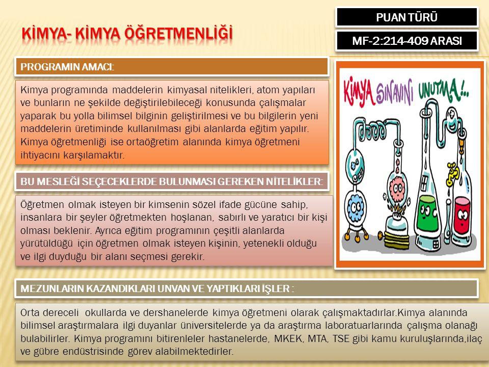 PUAN TÜRÜ MF-2:214-409 ARASI PROGRAMIN AMACI: Kimya programında maddelerin kimyasal nitelikleri, atom yapıları ve bunların ne şekilde değiştirilebileceği konusunda çalışmalar yaparak bu yolla bilimsel bilginin geliştirilmesi ve bu bilgilerin yeni maddelerin üretiminde kullanılması gibi alanlarda eğitim yapılır.