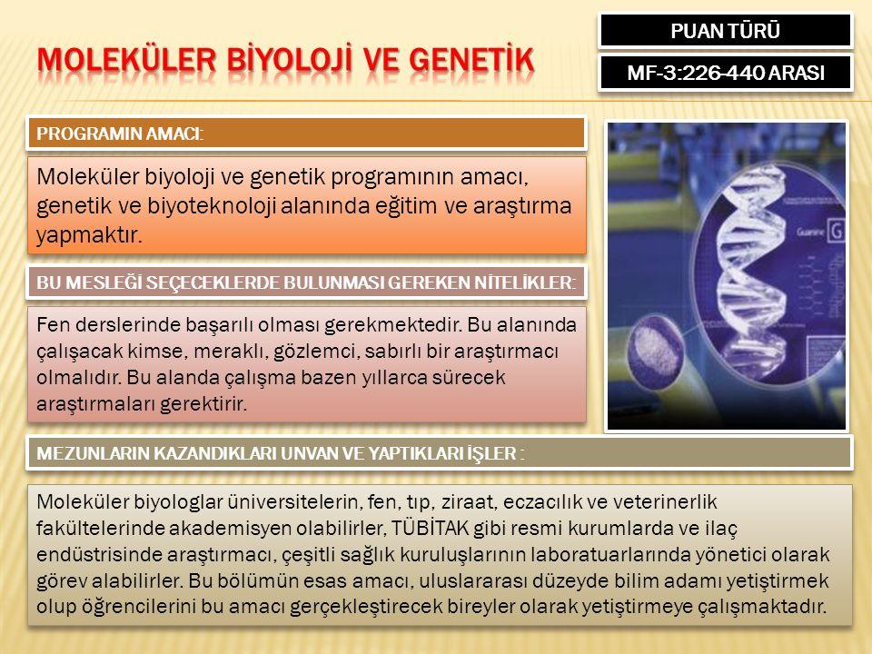 PUAN TÜRÜ MF-3:226-440 ARASI PROGRAMIN AMACI: Moleküler biyoloji ve genetik programının amacı, genetik ve biyoteknoloji alanında eğitim ve araştırma yapmaktır.