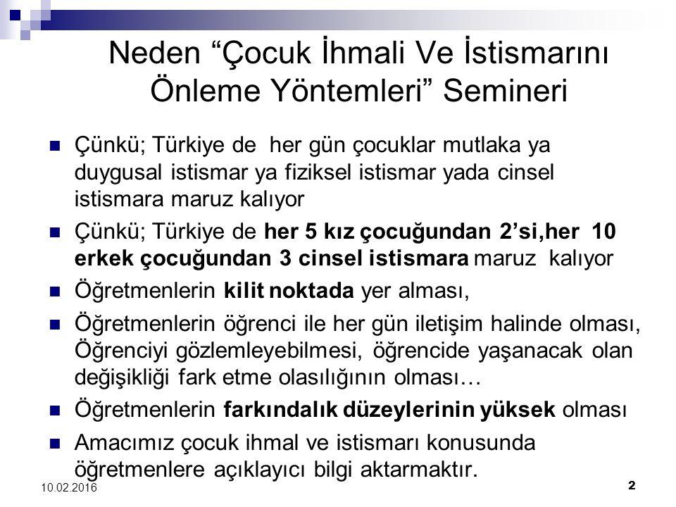 2 10.02.2016 Neden Çocuk İhmali Ve İstismarını Önleme Yöntemleri Semineri Çünkü; Türkiye de her gün çocuklar mutlaka ya duygusal istismar ya fiziksel istismar yada cinsel istismara maruz kalıyor Çünkü; Türkiye de her 5 kız çocuğundan 2'si,her 10 erkek çocuğundan 3 cinsel istismara maruz kalıyor Öğretmenlerin kilit noktada yer alması, Öğretmenlerin öğrenci ile her gün iletişim halinde olması, Öğrenciyi gözlemleyebilmesi, öğrencide yaşanacak olan değişikliği fark etme olasılığının olması… Öğretmenlerin farkındalık düzeylerinin yüksek olması Amacımız çocuk ihmal ve istismarı konusunda öğretmenlere açıklayıcı bilgi aktarmaktır.