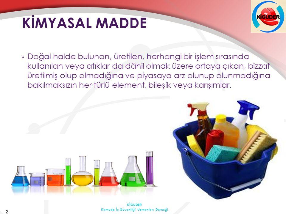TEHLİKELİ KİMYASAL MADDE  patlayıcı, toksik alerjik  oksitleyici, çok toksik kanserojen  çok kolay alevlenir, zararlı mutajen  kolay alevlenir, aşındırıcı üreme için toksik  alevlenir tahriş edici çevre için tehlikeli özelliklerden bir veya birkaçına sahip maddeler ve müstahzarlar  yukarıda sözü edilen sınıflamalara girmemekle beraber kimyasal, fiziko-kimyasal veya toksikolojik özellikleri ve kullanılma veya işyerinde bulundurulma şekli nedeni ile çalışanların sağlık ve güvenliği yönünden risk oluşturabilecek maddeler  mesleki maruziyet sınır değeri belirlenmiş maddeler 3 K İ GUDER Kamuda İ ş Güvenli ğ i Uzmanları Derne ğ i