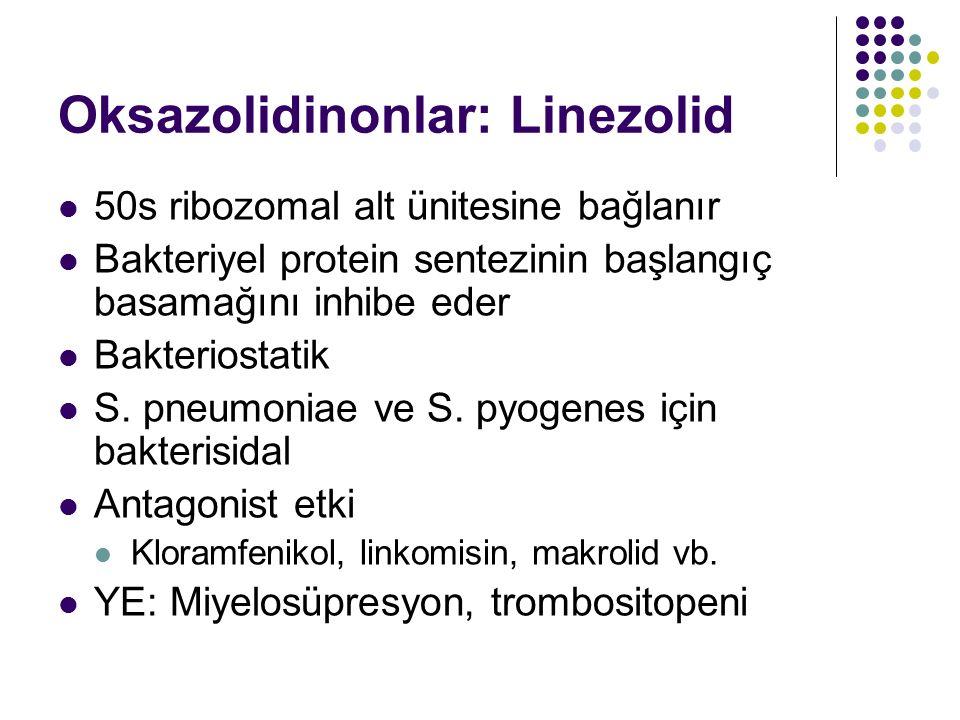 Oksazolidinonlar: Linezolid 50s ribozomal alt ünitesine bağlanır Bakteriyel protein sentezinin başlangıç basamağını inhibe eder Bakteriostatik S. pneu