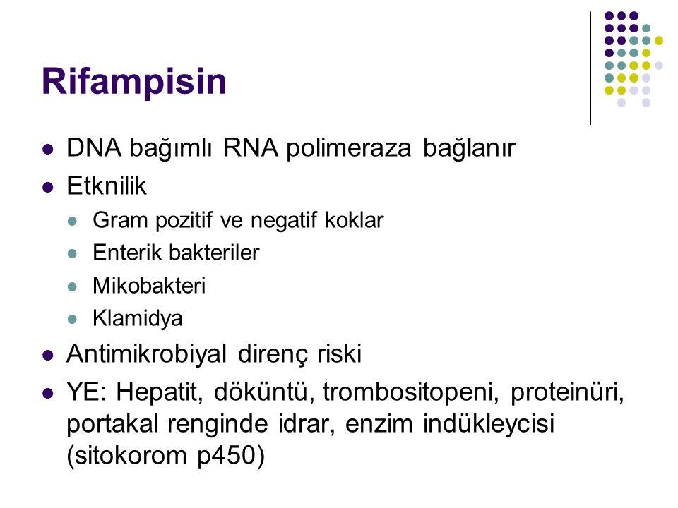Rifampisin DNA bağımlı RNA polimeraza bağlanır Etknilik Gram pozitif ve negatif koklar Enterik bakteriler Mikobakteri Klamidya Antimikrobiyal direnç r