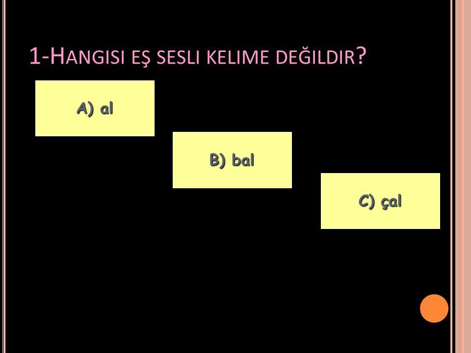 1-H ANGISI EŞ SESLI KELIME DEĞILDIR ? A) al A) al C) çal C) çal B) bal B) bal