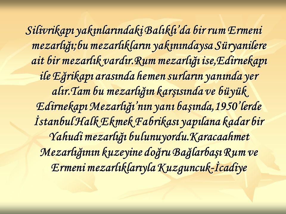 Mekke,Medine) Yahudi mezarlıkları adeta bir bütünün parçalarını oluştururlar.İstanbul'un en büyük Mezarlığı Üsküdar'daki Karacaahmet Mezarlığıdır.Adını efsanevi bir ermişten almıştır.Özellikle değerli görülmesi,Boğazın Anadolu yakasında bulunmasın dan kaynaklanır:Üsküdar Asya kıtasının bir parçasıdır ve Arabistan'ın kutsal kentlerinin(Mekke,Medine)yer aldığı toprakların herhangi bir denizle ayrılmayan uzantısıdır.