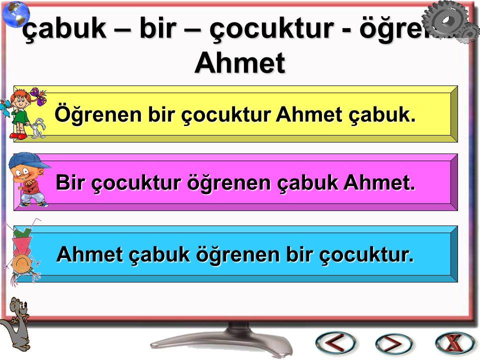 çabuk – bir – çocuktur - öğrenen Ahmet çabuk – bir – çocuktur - öğrenen Ahmet Öğrenen bir çocuktur Ahmet çabuk. Öğrenen bir çocuktur Ahmet çabuk. Bir