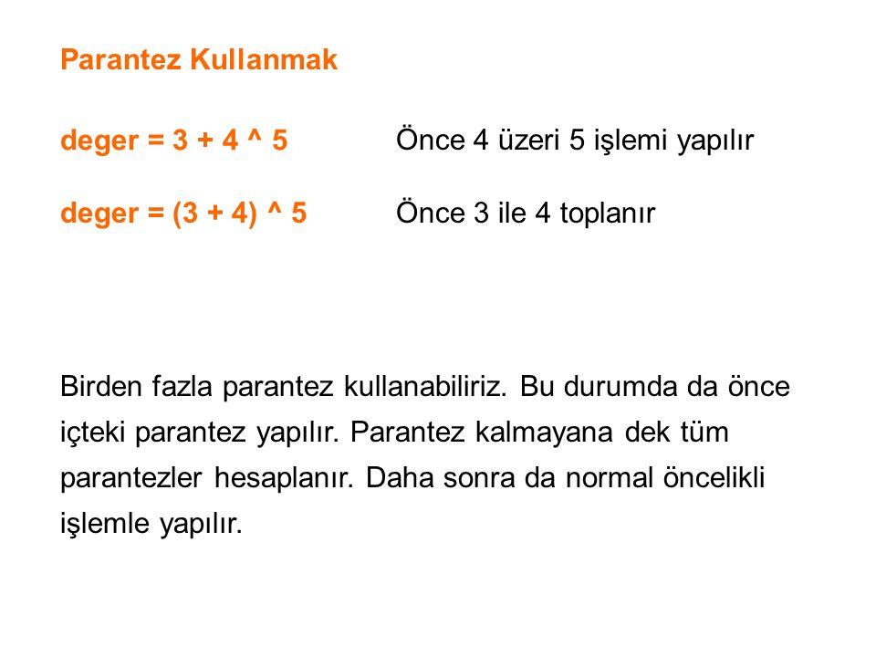 Parantez Kullanmak deger = 3 + 4 ^ 5 deger = (3 + 4) ^ 5 Önce 4 üzeri 5 işlemi yapılır Önce 3 ile 4 toplanır Birden fazla parantez kullanabiliriz. Bu