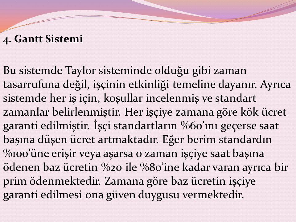 4. Gantt Sistemi Bu sistemde Taylor sisteminde olduğu gibi zaman tasarrufuna değil, işçinin etkinliği temeline dayanır. Ayrıca sistemde her iş için, k