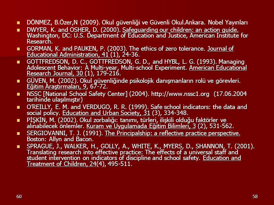 6058 DÖNMEZ, B.Özer,N (2009). Okul güvenliği ve Güvenli Okul.Ankara. Nobel Yayınları DWYER, K. and OSHER, D. (2000). Safeguarding our children: an act