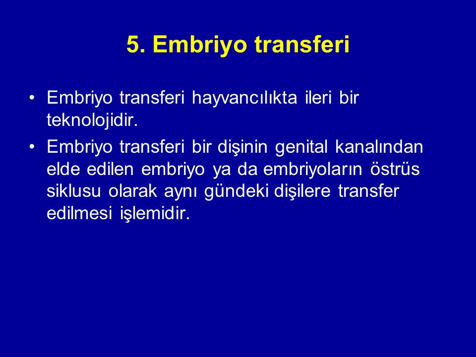 5. Embriyo transferi Embriyo transferi hayvancılıkta ileri bir teknolojidir. Embriyo transferi bir dişinin genital kanalından elde edilen embriyo ya d