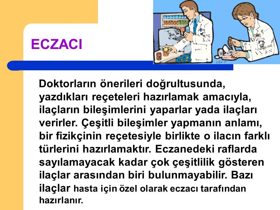 ECZACI Doktorların önerileri doğrultusunda, yazdıkları reçeteleri hazırlamak amacıyla, ilaçların bileşimlerini yaparlar yada ilaçları verirler.