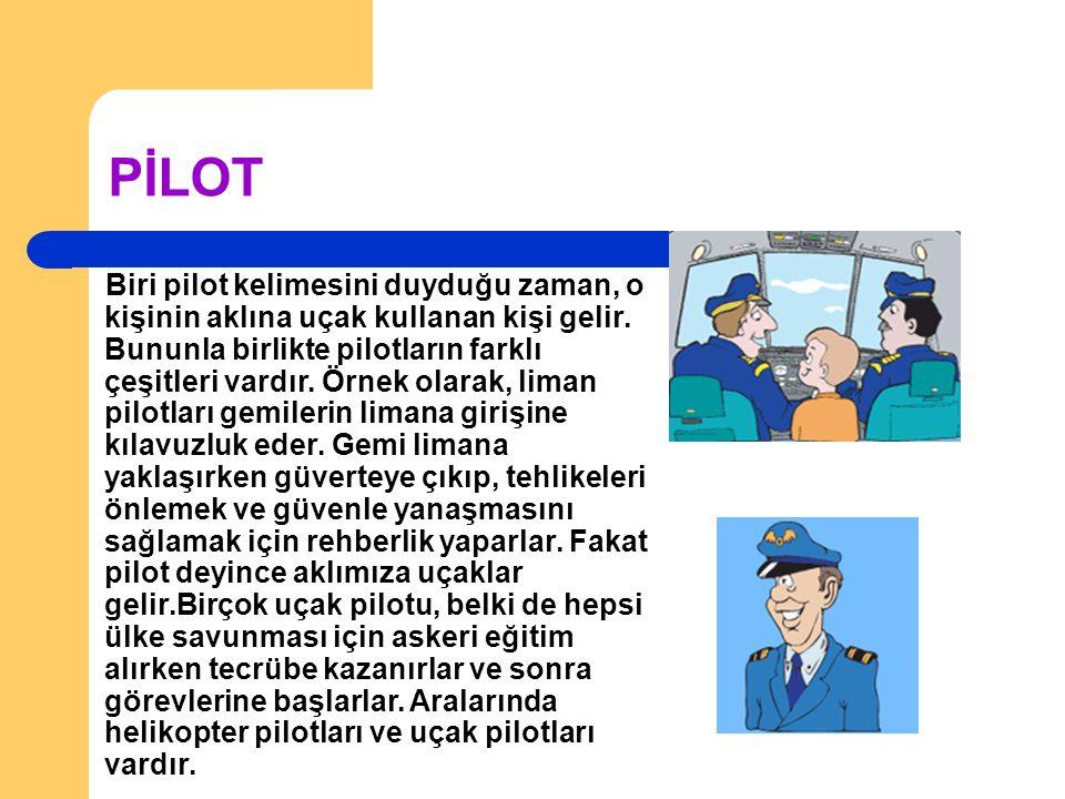 PİLOT Biri pilot kelimesini duyduğu zaman, o kişinin aklına uçak kullanan kişi gelir.