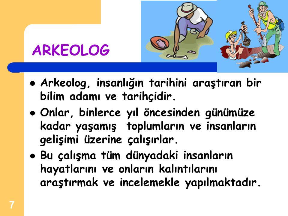 ARKEOLOG Arkeolog, insanlığın tarihini araştıran bir bilim adamı ve tarihçidir.