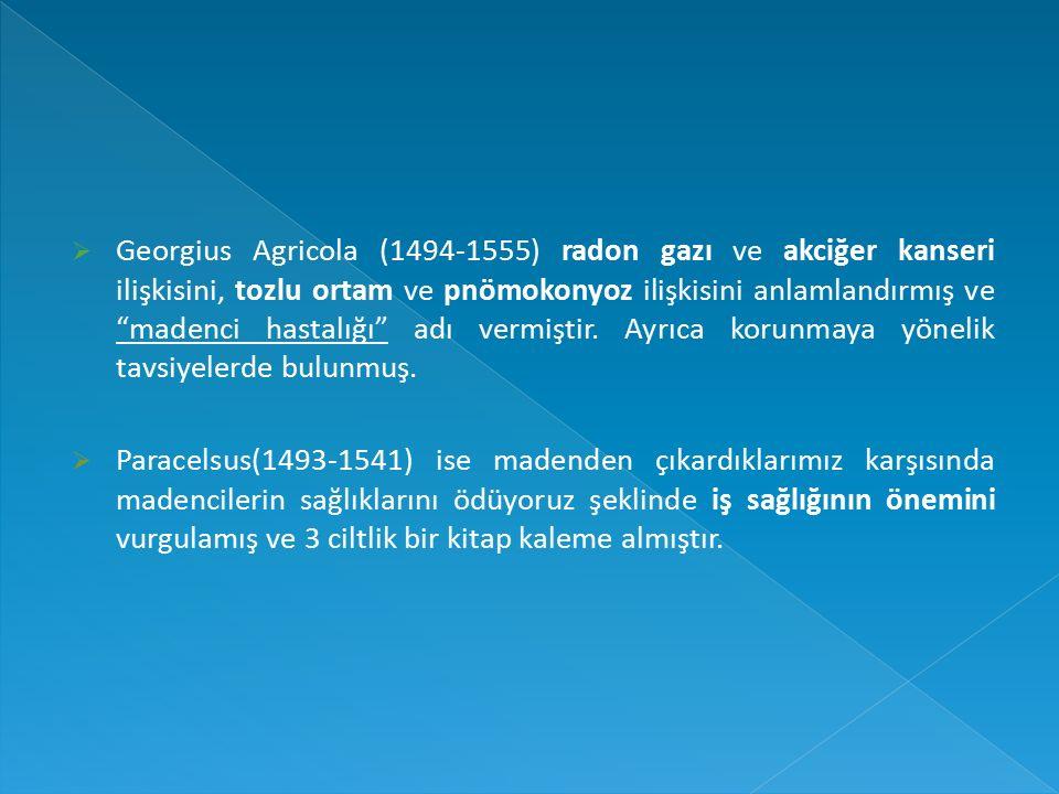 Georgius Agricola (1494-1555) radon gazı ve akciğer kanseri ilişkisini, tozlu ortam ve pnömokonyoz ilişkisini anlamlandırmış ve madenci hastalığı adı vermiştir.