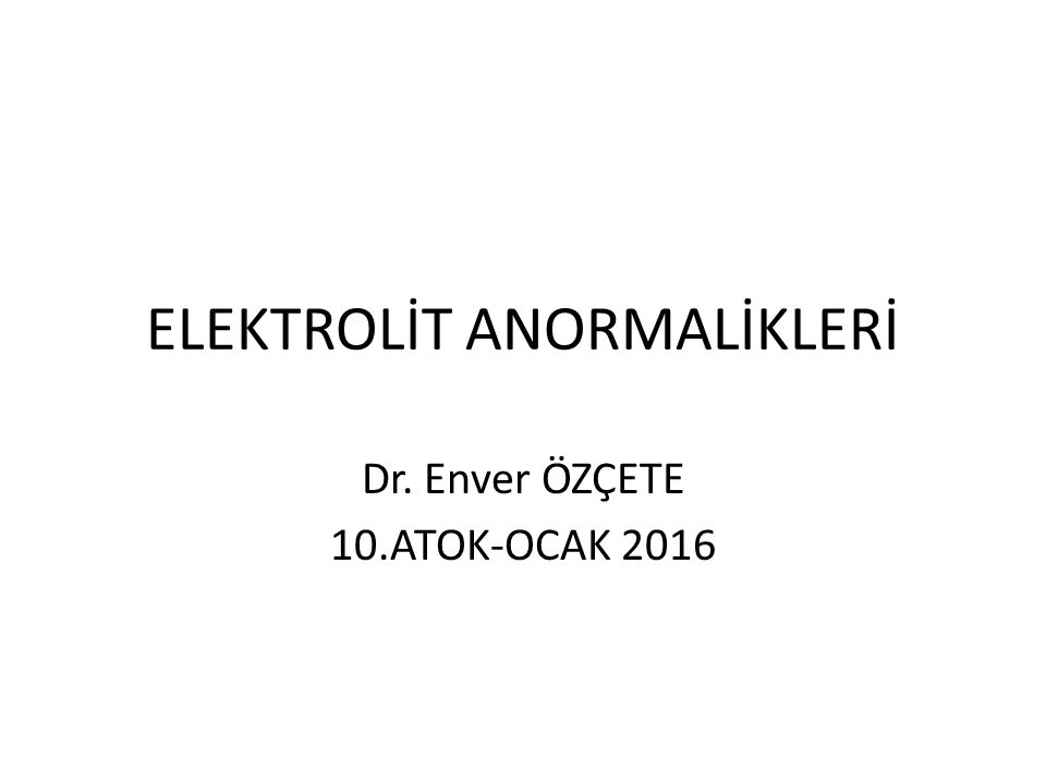 ELEKTROLİT ANORMALİKLERİ Dr. Enver ÖZÇETE 10.ATOK-OCAK 2016