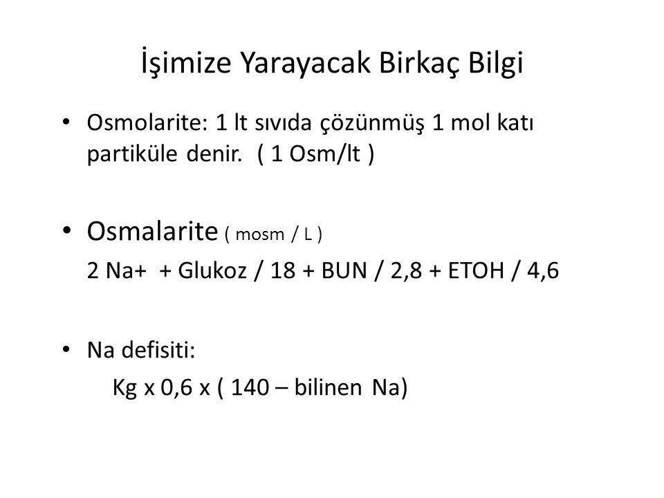 İşimize Yarayacak Birkaç Bilgi Osmolarite: 1 lt sıvıda çözünmüş 1 mol katı partiküle denir. ( 1 Osm/lt ) Osmalarite ( mosm / L ) 2 Na+ + Glukoz / 18 +