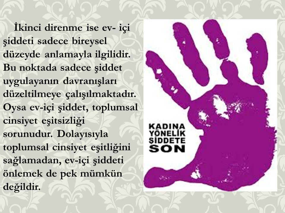 İkinci direnme ise ev- içi şiddeti sadece bireysel düzeyde anlamayla ilgilidir. Bu noktada sadece şiddet uygulayanın davranışları düzeltilmeye çalışıl