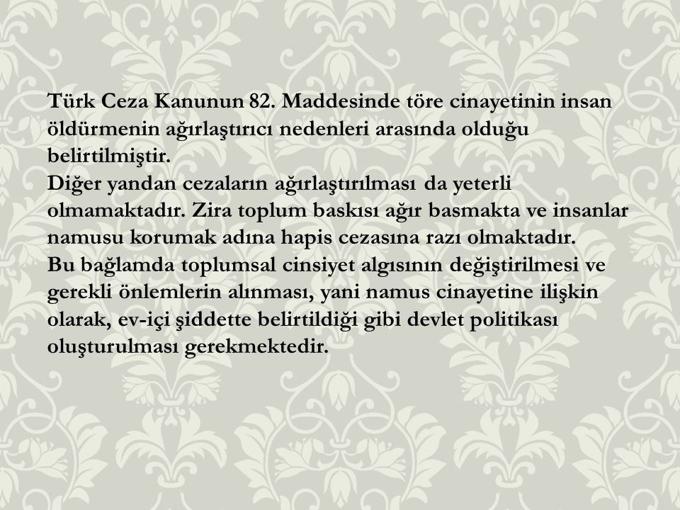 Türk Ceza Kanunun 82. Maddesinde töre cinayetinin insan öldürmenin ağırlaştırıcı nedenleri arasında olduğu belirtilmiştir. Diğer yandan cezaların ağır