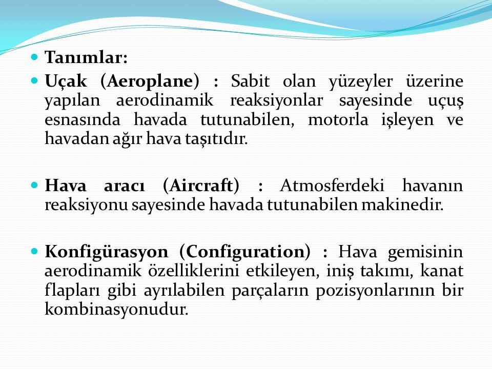 Tanımlar: Uçak (Aeroplane) : Sabit olan yüzeyler üzerine yapılan aerodinamik reaksiyonlar sayesinde uçuş esnasında havada tutunabilen, motorla işleyen