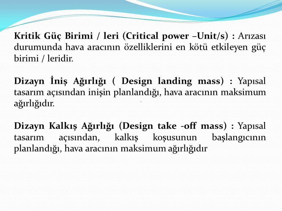 . Kritik Güç Birimi / leri (Critical power –Unit/s) : Arızası durumunda hava aracının özelliklerini en kötü etkileyen güç birimi / leridir. Dizayn İni