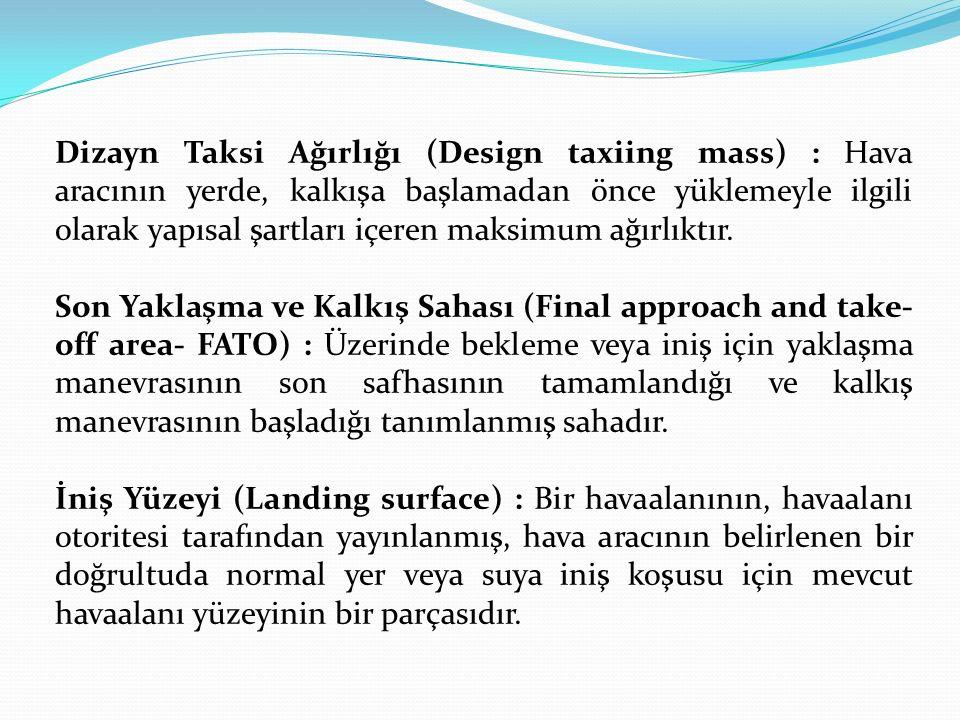 Dizayn Taksi Ağırlığı (Design taxiing mass) : Hava aracının yerde, kalkışa başlamadan önce yüklemeyle ilgili olarak yapısal şartları içeren maksimum a