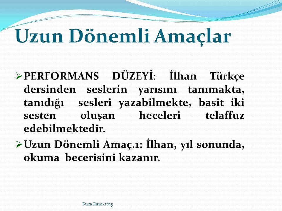 Uzun Dönemli Amaçlar  PERFORMANS DÜZEYİ: İlhan Türkçe dersinden seslerin yarısını tanımakta, tanıdığı sesleri yazabilmekte, basit iki sesten oluşan heceleri telaffuz edebilmektedir.
