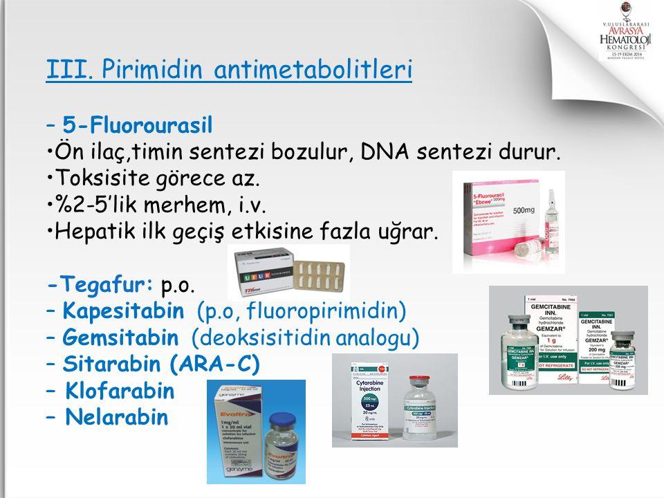III. Pirimidin antimetabolitleri – 5-Fluorourasil Ön ilaç,timin sentezi bozulur, DNA sentezi durur. Toksisite görece az. %2-5'lik merhem, i.v. Hepatik
