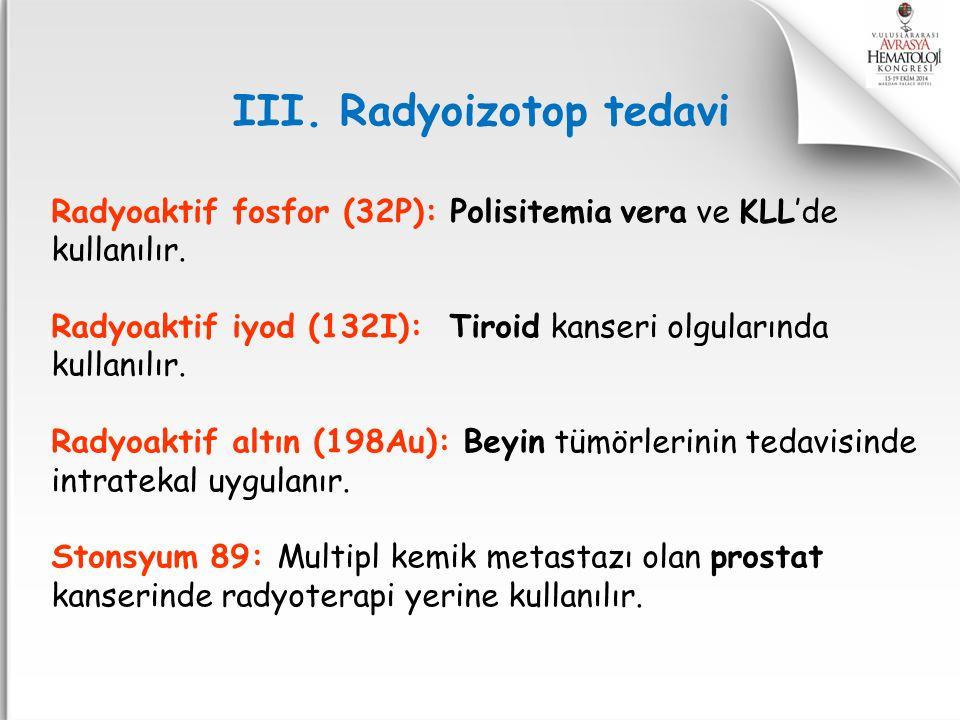 Radyoaktif fosfor (32P): Polisitemia vera ve KLL'de kullanılır. Radyoaktif iyod (132I): Tiroid kanseri olgularında kullanılır. Radyoaktif altın (198Au