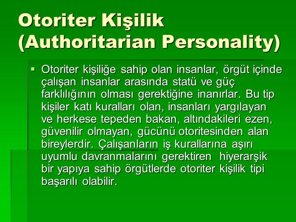 Otoriter Kişilik (Authoritarian Personality)  Otoriter kişiliğe sahip olan insanlar, örgüt içinde çalışan insanlar arasında statü ve güç farklılığını