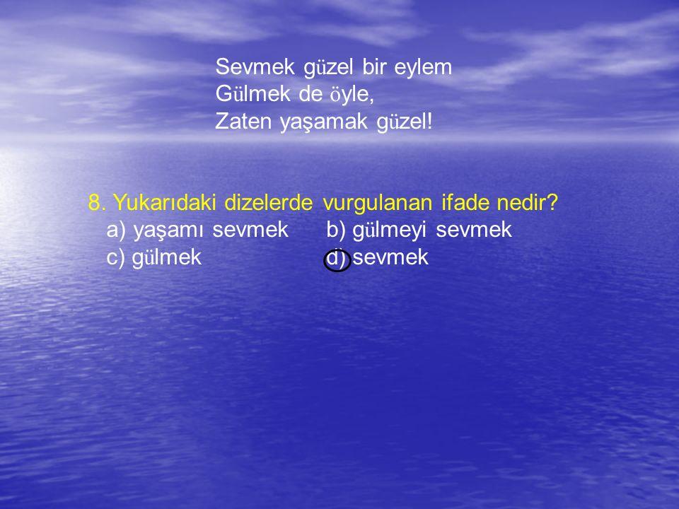 Sevmek g ü zel bir eylem G ü lmek de ö yle, Zaten yaşamak g ü zel! 8. Yukarıdaki dizelerde vurgulanan ifade nedir? a) yaşamı sevmekb) g ü lmeyi sevmek