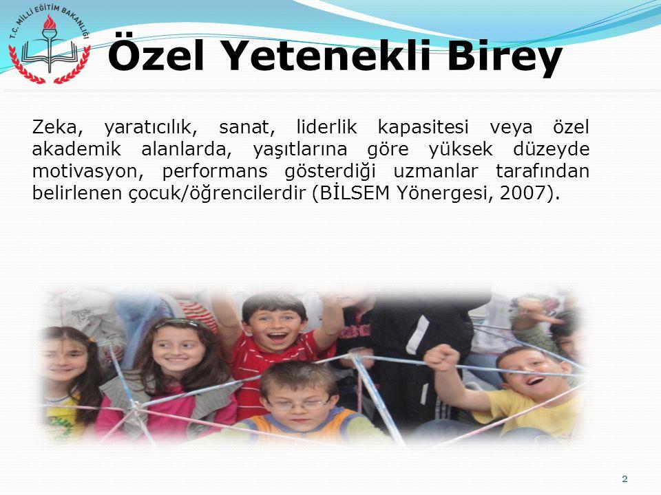 Özel Yetenekli Birey Zeka, yaratıcılık, sanat, liderlik kapasitesi veya özel akademik alanlarda, yaşıtlarına göre yüksek düzeyde motivasyon, performans gösterdiği uzmanlar tarafından belirlenen çocuk/öğrencilerdir (BİLSEM Yönergesi, 2007).