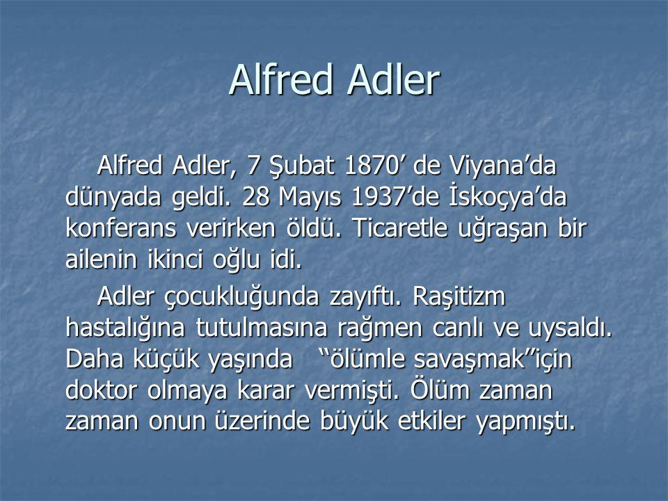 Alfred Adler Alfred Adler, 7 Şubat 1870' de Viyana'da dünyada geldi. 28 Mayıs 1937'de İskoçya'da konferans verirken öldü. Ticaretle uğraşan bir aileni