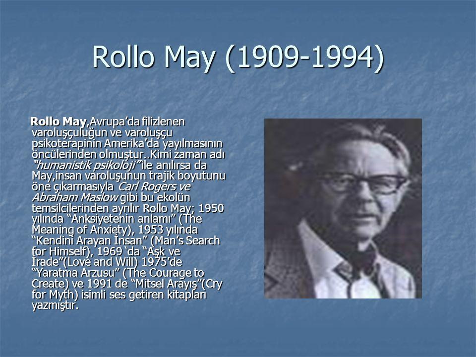 Rollo May (1909-1994) Rollo May,Avrupa'da filizlenen varoluşçuluğun ve varoluşçu psikoterapinin Amerika'da yayılmasının öncülerinden olmuştur..Kimi zaman adı humanistik psikoloji ile anılırsa da May,insan varoluşunun trajik boyutunu öne çıkarmasıyla Carl Rogers ve Abraham Maslow gibi bu ekolün temsilcilerinden ayrılır Rollo May; 1950 yılında Anksiyetenin anlamı (The Meaning of Anxiety), 1953 yılında Kendini Arayan İnsan (Man's Search for Himself), 1969 'da Aşk ve İrade (Love and Will) 1975'de Yaratma Arzusu (The Courage to Create) ve 1991 de Mitsel Arayış (Cry for Myth) isimli ses getiren kitapları yazmıştır.