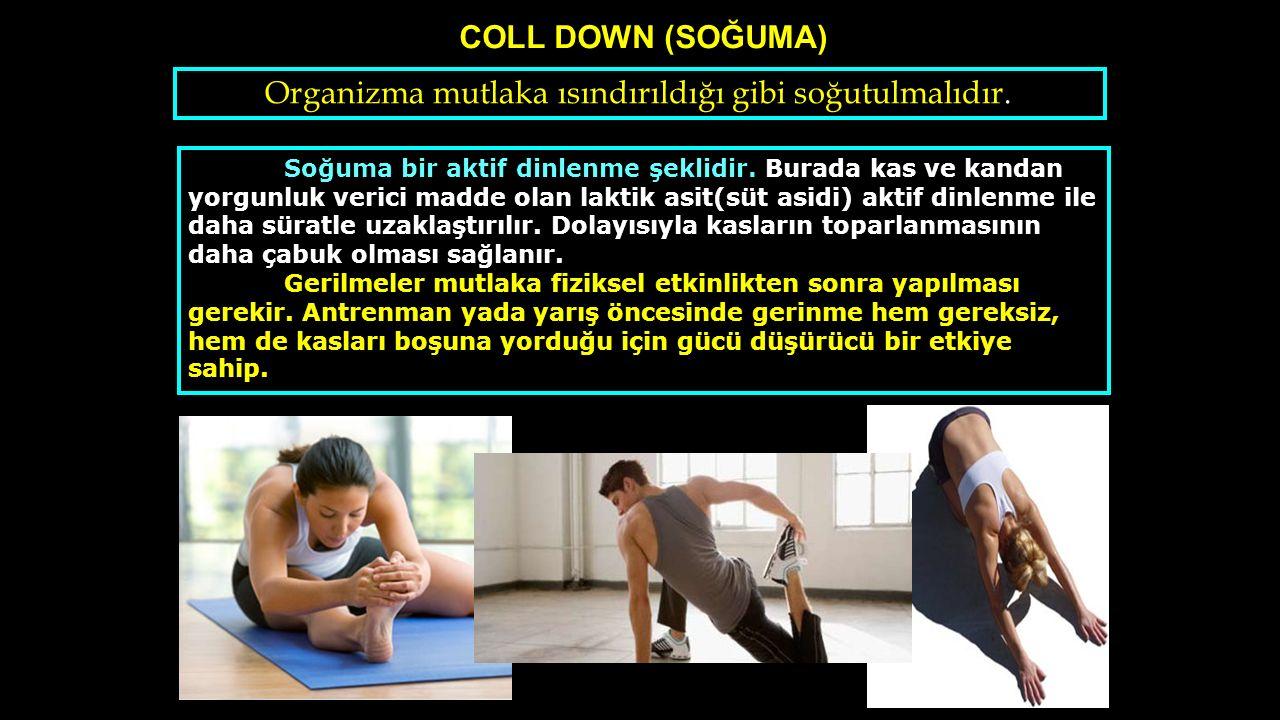 COLL DOWN (SOĞUMA) Organizma mutlaka ısındırıldığı gibi soğutulmalıdır. Soğuma bir aktif dinlenme şeklidir. Burada kas ve kandan yorgunluk verici madd