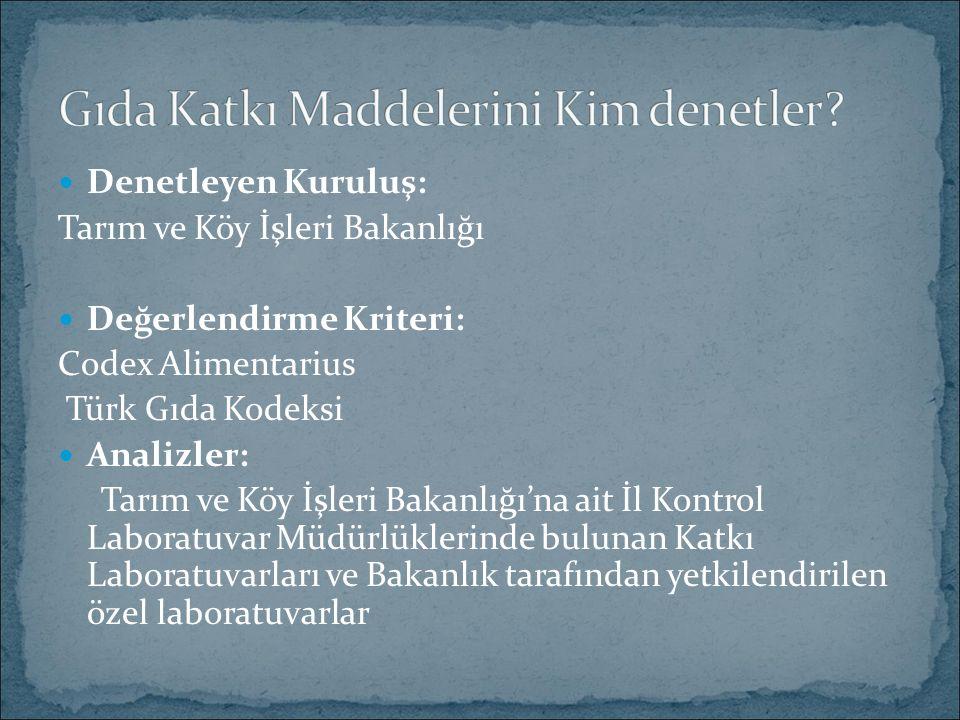 Denetleyen Kuruluş: Tarım ve Köy İşleri Bakanlığı Değerlendirme Kriteri: Codex Alimentarius Türk Gıda Kodeksi Analizler: Tarım ve Köy İşleri Bakanlığı'na ait İl Kontrol Laboratuvar Müdürlüklerinde bulunan Katkı Laboratuvarları ve Bakanlık tarafından yetkilendirilen özel laboratuvarlar
