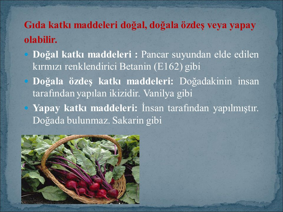 Gıda katkı maddeleri doğal, doğala özdeş veya yapay olabilir. Doğal katkı maddeleri : Pancar suyundan elde edilen kırmızı renklendirici Betanin (E162)