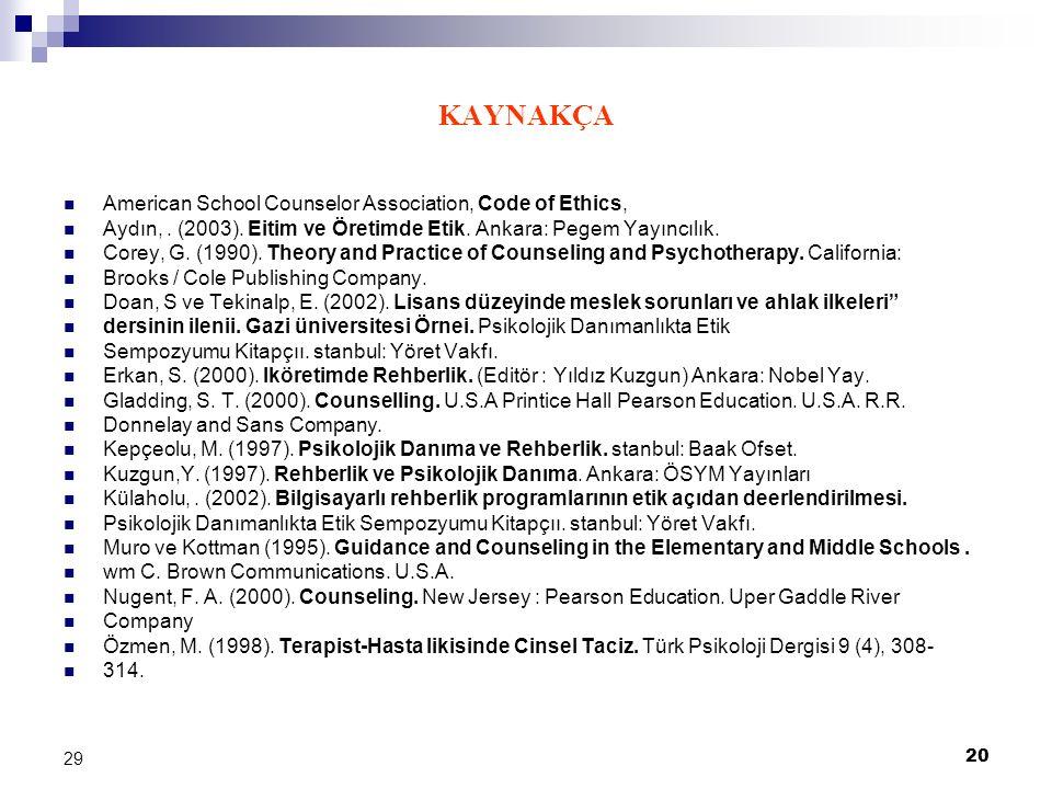 20 29 KAYNAKÇA American School Counselor Association, Code of Ethics, Aydın,. (2003). Eitim ve Öretimde Etik. Ankara: Pegem Yayıncılık. Corey, G. (199
