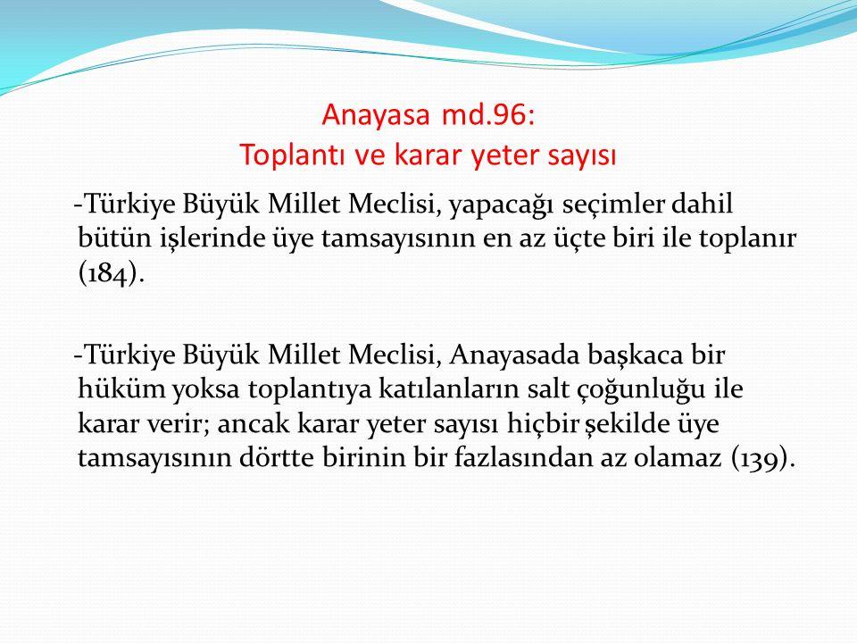 Anayasa md.96: Toplantı ve karar yeter sayısı -Türkiye Büyük Millet Meclisi, yapacağı seçimler dahil bütün işlerinde üye tamsayısının en az üçte biri