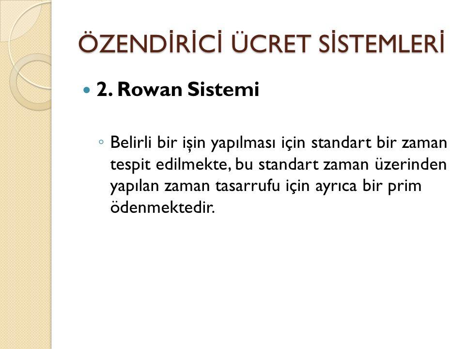 ÖZEND İ R İ C İ ÜCRET S İ STEMLER İ 2. Rowan Sistemi ◦ Belirli bir işin yapılması için standart bir zaman tespit edilmekte, bu standart zaman üzerinde