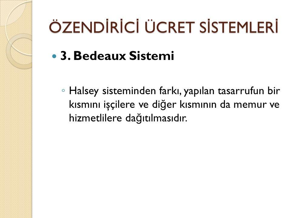 ÖZEND İ R İ C İ ÜCRET S İ STEMLER İ 3. Bedeaux Sistemi ◦ Halsey sisteminden farkı, yapılan tasarrufun bir kısmını işçilere ve di ğ er kısmının da memu