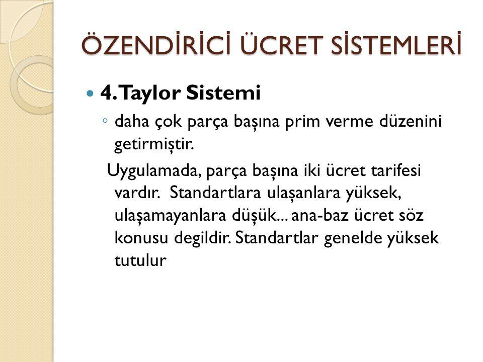 ÖZEND İ R İ C İ ÜCRET S İ STEMLER İ 4. Taylor Sistemi ◦ daha çok parça başına prim verme düzenini getirmiştir. Uygulamada, parça başına iki ücret tari