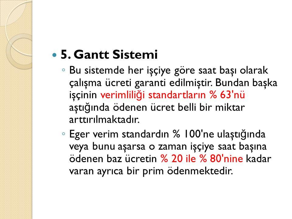 5. Gantt Sistemi ◦ Bu sistemde her işçiye göre saat başı olarak çalışma ücreti garanti edilmiştir. Bundan başka işçinin verimlili ğ i standartların %