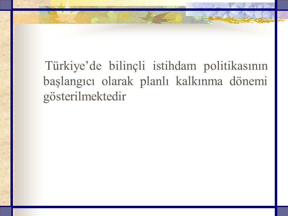 Türkiye'de bilinçli istihdam politikasının başlangıcı olarak planlı kalkınma dönemi gösterilmektedir