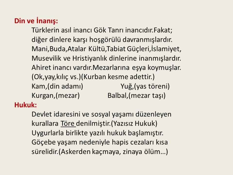 Din ve İnanış: Türklerin asıl inancı Gök Tanrı inancıdır.Fakat; diğer dinlere karşı hoşgörülü davranmışlardır. Mani,Buda,Atalar Kültü,Tabiat Güçleri,İ