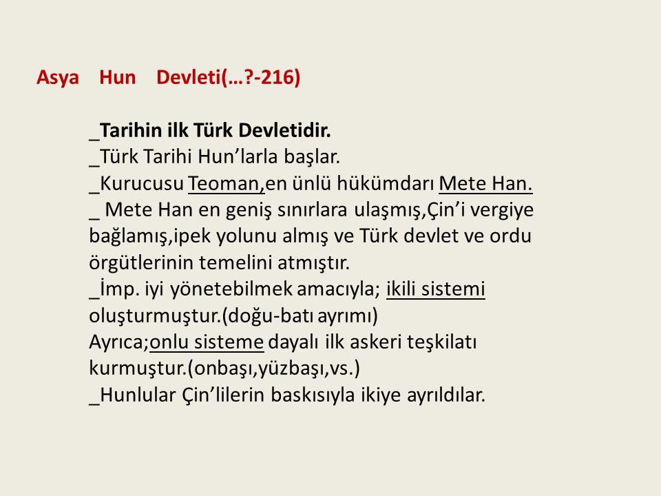 Asya Hun Devleti(…?-216) _Tarihin ilk Türk Devletidir. _Türk Tarihi Hun'larla başlar. _Kurucusu Teoman,en ünlü hükümdarı Mete Han. _ Mete Han en geniş