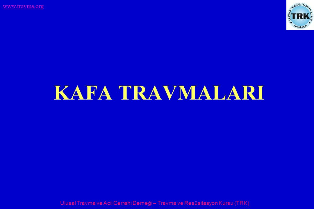 Ulusal Travma ve Acil Cerrahi Derneği – Travma ve Resüsitasyon Kursu (TRK) www.travma.org KAFA TRAVMALARI