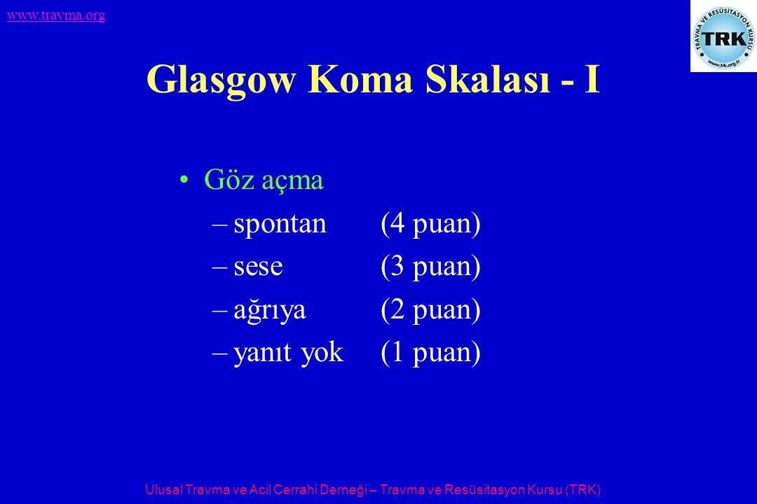 Ulusal Travma ve Acil Cerrahi Derneği – Travma ve Resüsitasyon Kursu (TRK) www.travma.org Glasgow Koma Skalası - I Göz açma –spontan(4 puan) –sese(3 p