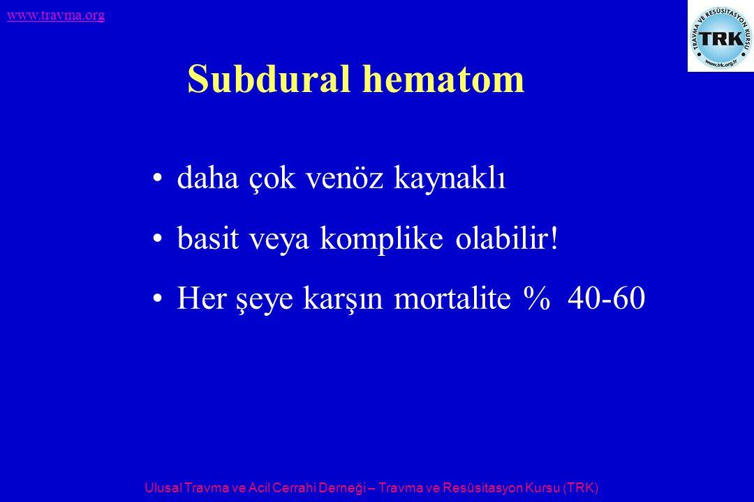 Ulusal Travma ve Acil Cerrahi Derneği – Travma ve Resüsitasyon Kursu (TRK) www.travma.org Subdural hematom daha çok venöz kaynaklı basit veya komplike