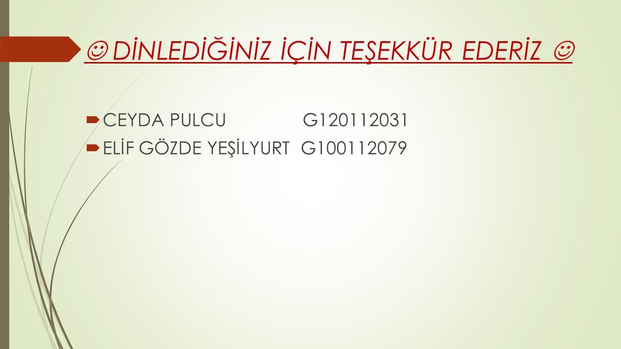 DİNLEDİĞİNİZ İÇİN TEŞEKKÜR EDERİZ  CEYDA PULCU G120112031  ELİF GÖZDE YEŞİLYURT G100112079