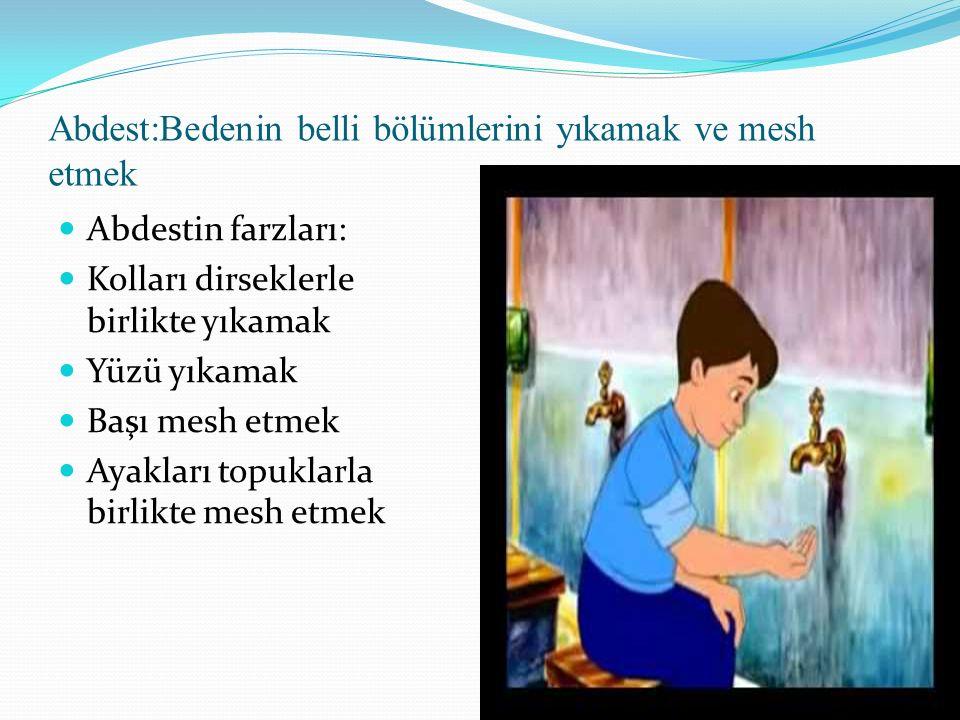 Abdest:Bedenin belli bölümlerini yıkamak ve mesh etmek Abdestin farzları: Kolları dirseklerle birlikte yıkamak Yüzü yıkamak Başı mesh etmek Ayakları topuklarla birlikte mesh etmek
