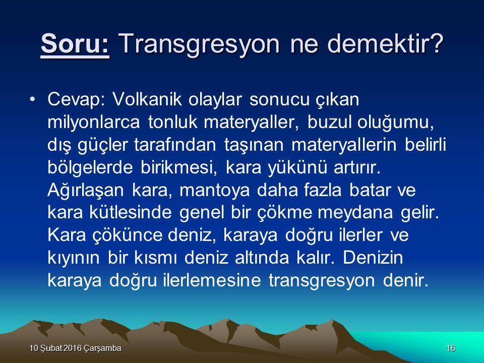 10 Şubat 2016 Çarşamba10 Şubat 2016 Çarşamba10 Şubat 2016 Çarşamba10 Şubat 2016 Çarşamba16 Soru: Transgresyon ne demektir? Cevap: Volkanik olaylar son